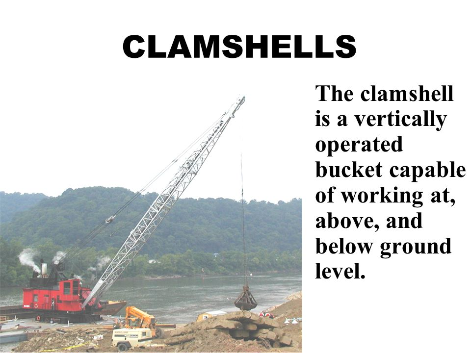 CLAMSHELLS The clamshell is a vertically operated bucket capable of working at, above, and below ground level.