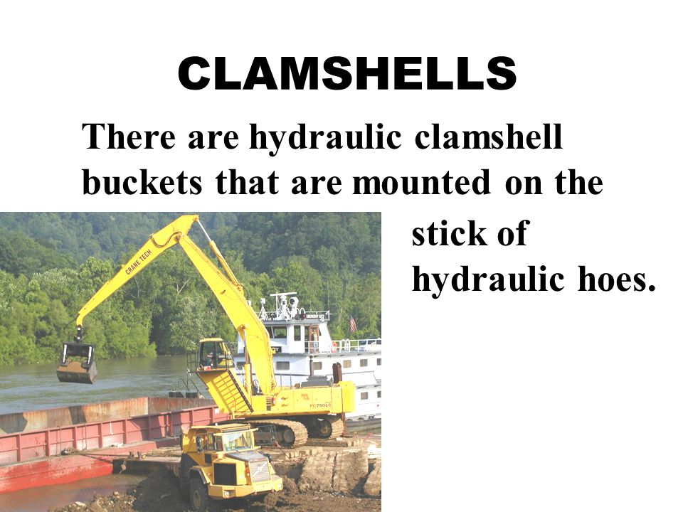 CLAMSHELLS There are hydraulic clamshell buckets that are mounted on the stick of hydraulic hoes.