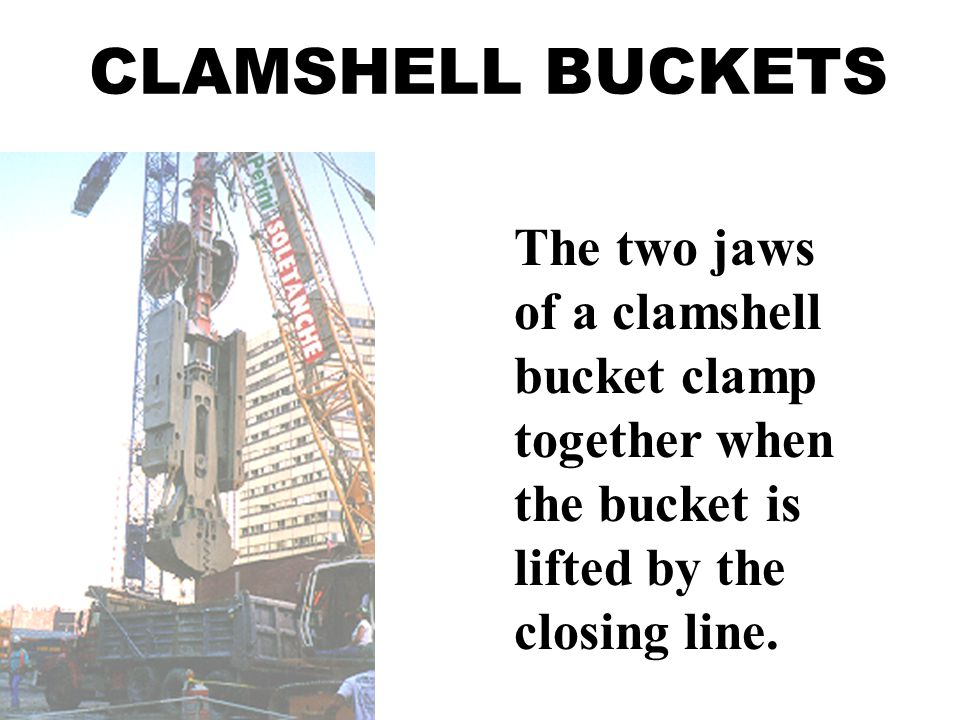 CLAMSHELL BUCKETS The two jaws of a clamshell bucket clamp together when the bucket is lifted by the closing line.
