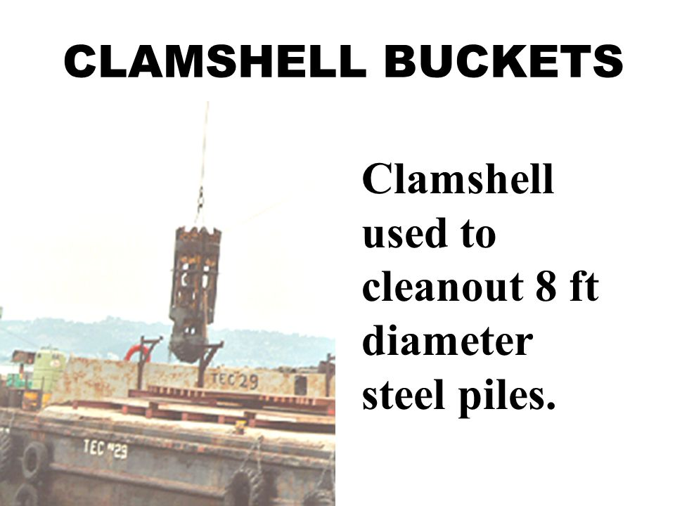 CLAMSHELL BUCKETS Clamshell used to cleanout 8 ft diameter steel piles.