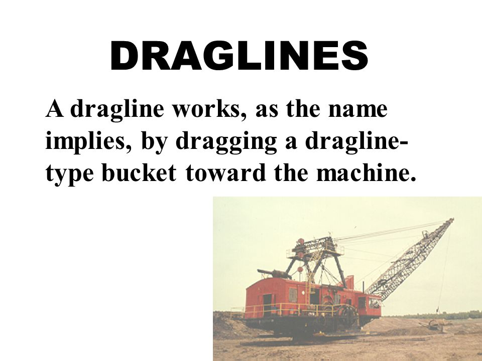 DRAGLINES A dragline works, as the name implies, by dragging a dragline-type bucket toward the machine.