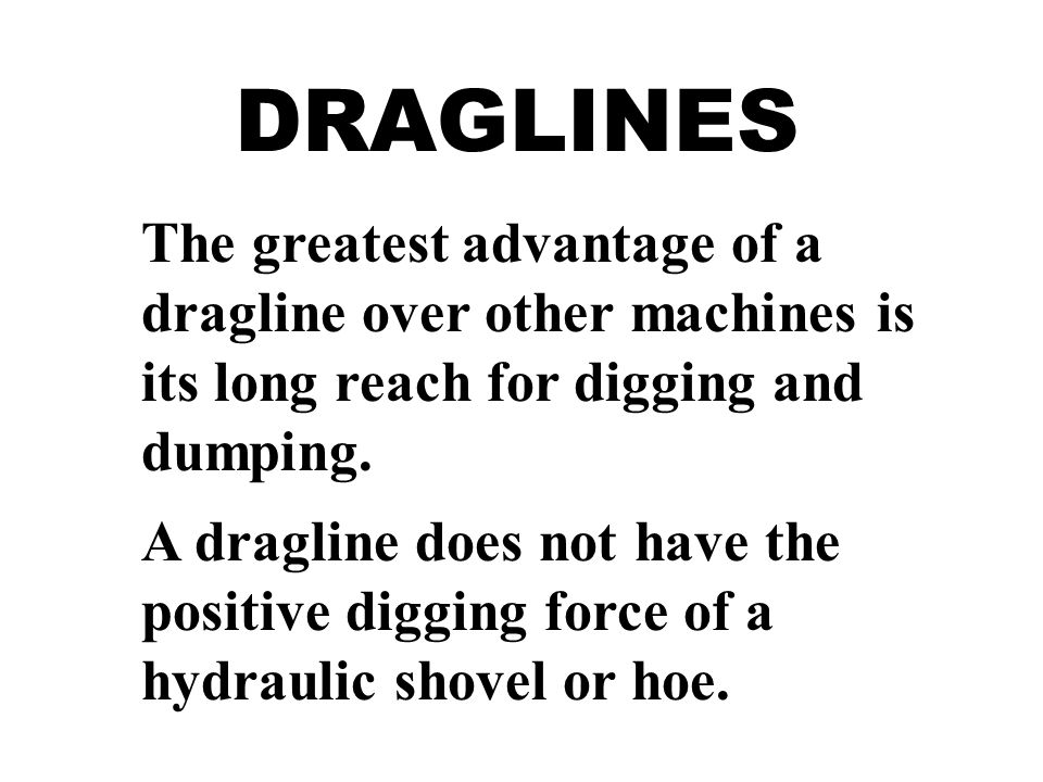 DRAGLINES The greatest advantage of a dragline over other machines is its long reach for digging and dumping.