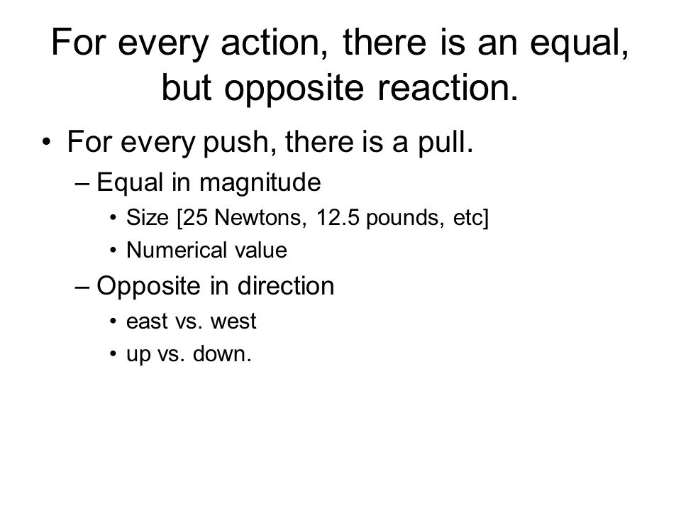 For every action, there is an equal, but opposite reaction.