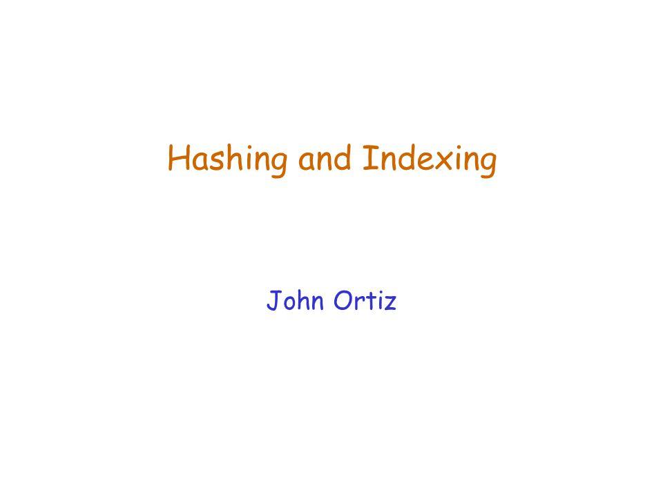Hashing and Indexing John Ortiz