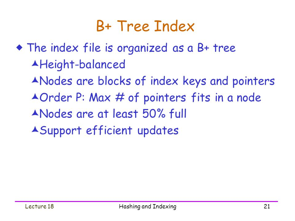 B+ Tree Index The index file is organized as a B+ tree Height-balanced