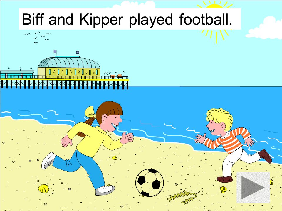 Biff and Kipper played football.