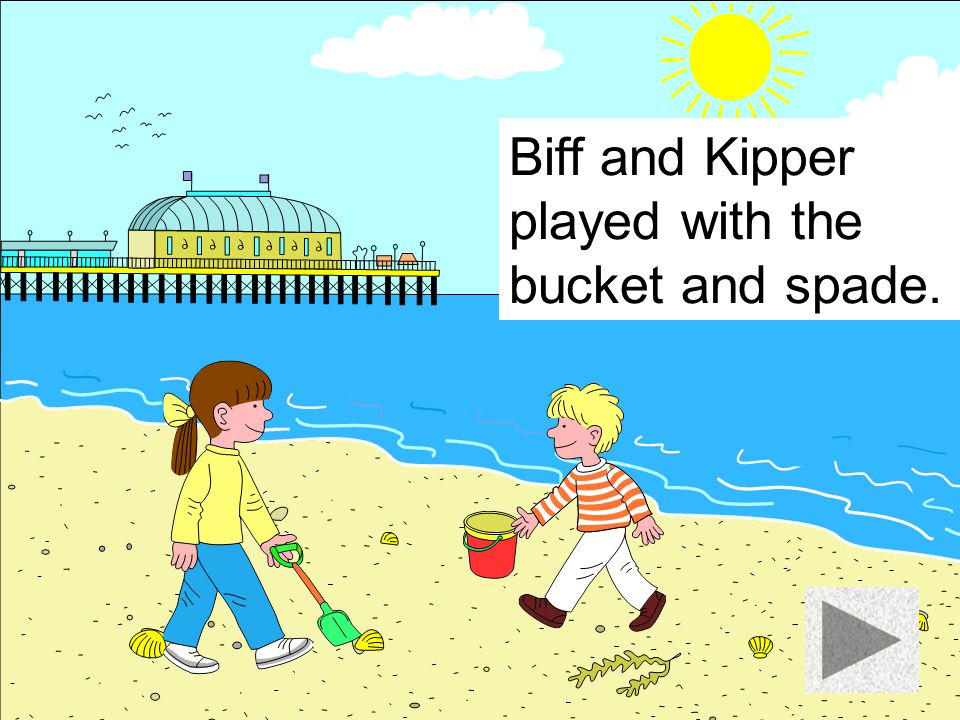 Biff and Kipper played with the bucket and spade.