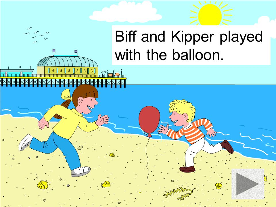 Biff and Kipper played with the balloon.