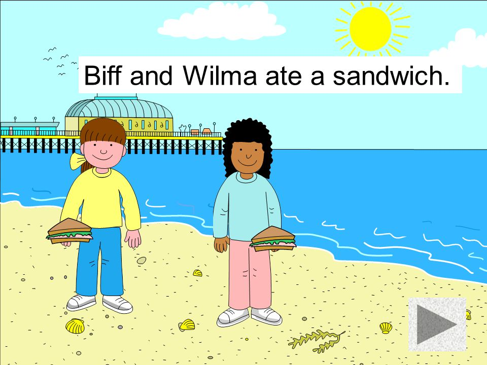 Biff and Wilma ate a sandwich.