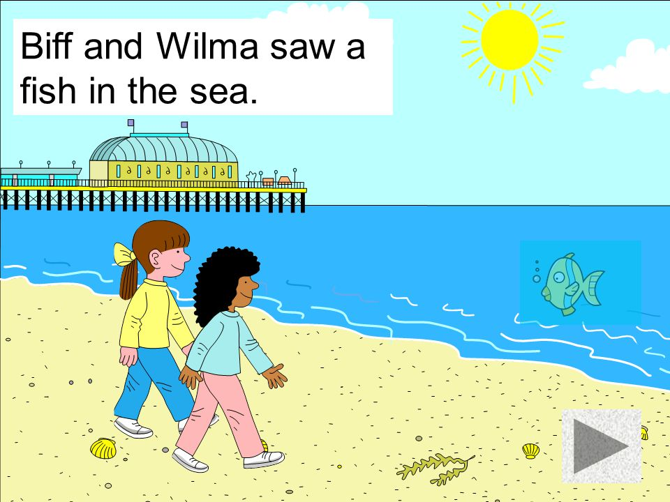 Biff and Wilma saw a fish in the sea.