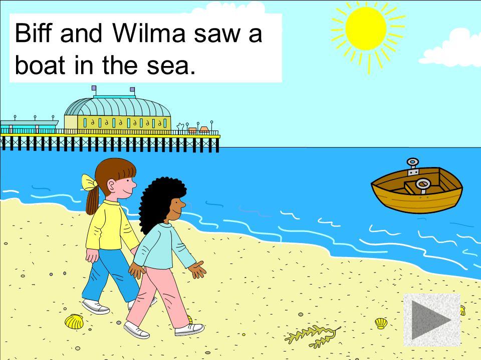 Biff and Wilma saw a boat in the sea.