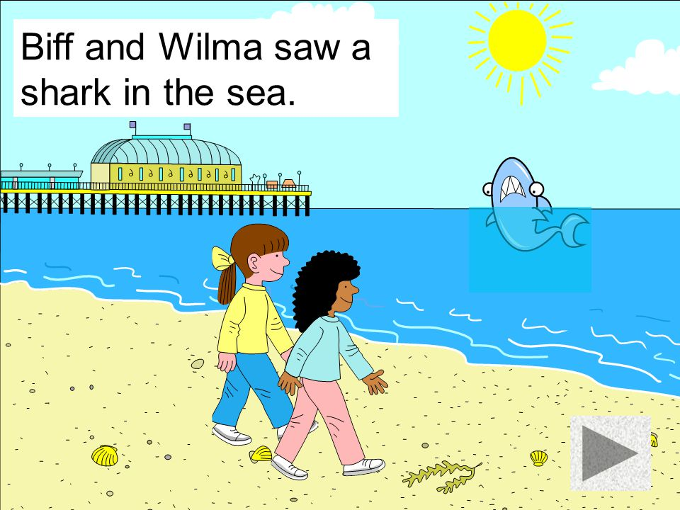 Biff and Wilma saw a shark in the sea.