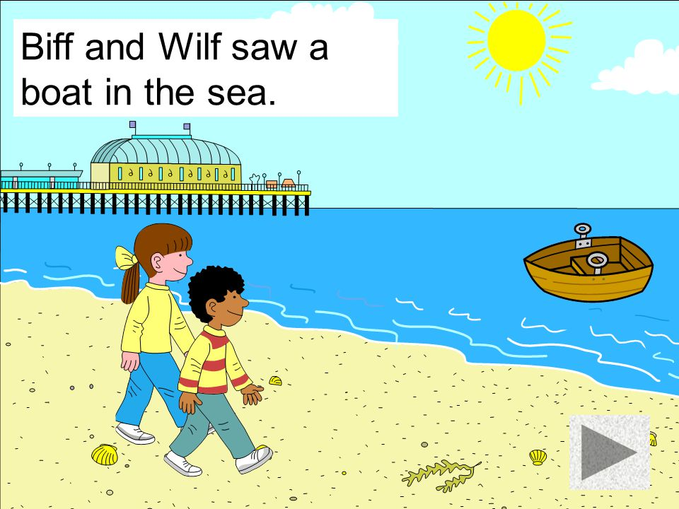 Biff and Wilf saw a boat in the sea.