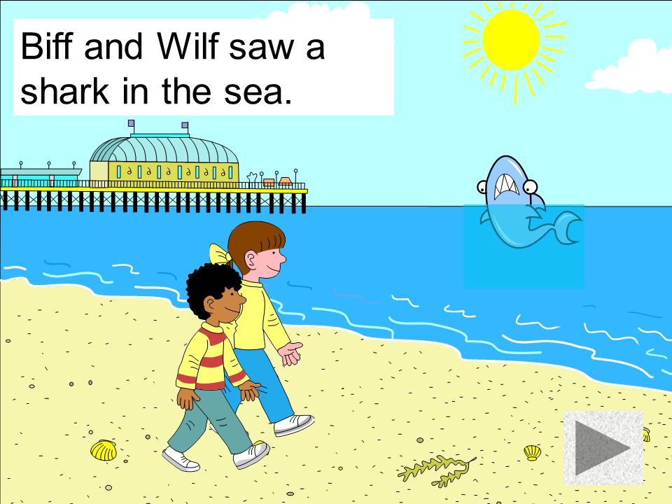 Biff and Wilf saw a shark in the sea.