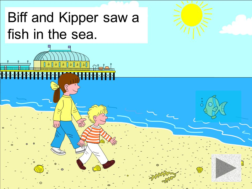 Biff and Kipper saw a fish in the sea.