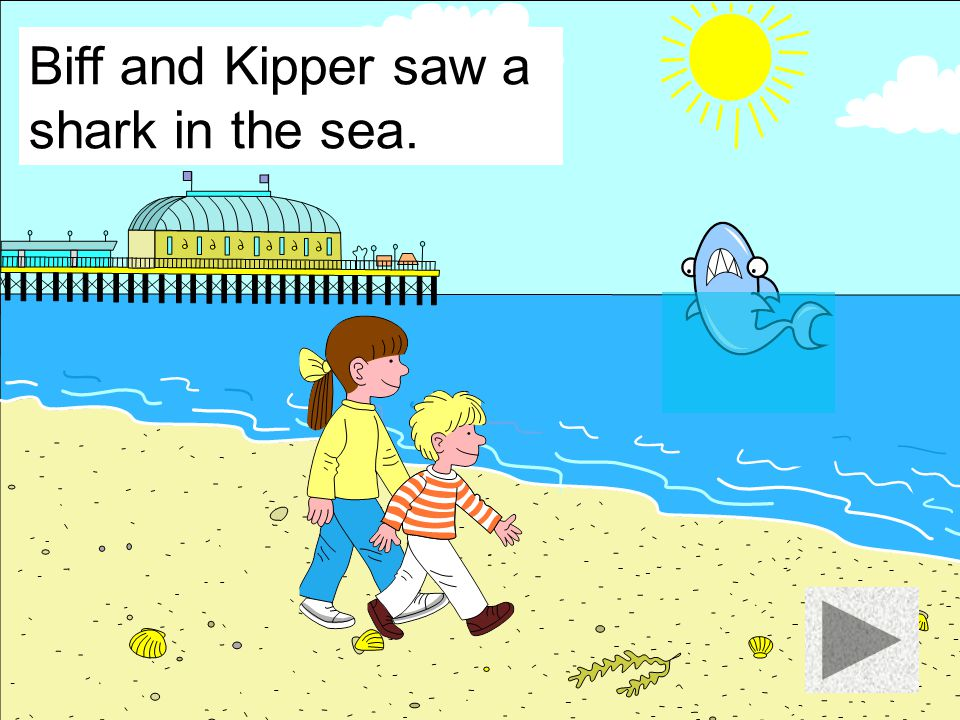 Biff and Kipper saw a shark in the sea.