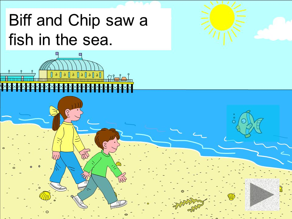Biff and Chip saw a fish in the sea.