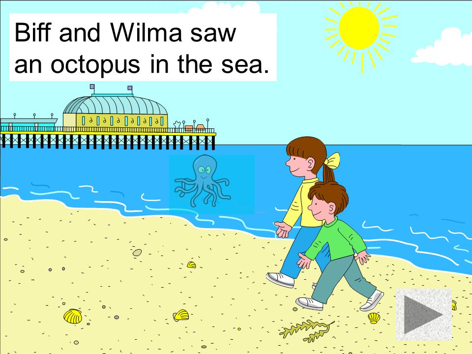 Biff and Wilma saw an octopus in the sea.