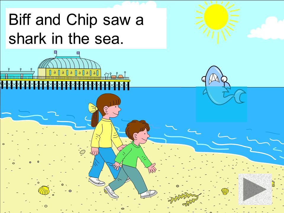 Biff and Chip saw a shark in the sea.