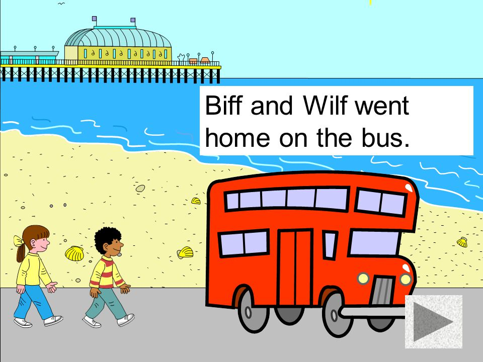 Biff and Wilf went home on the bus.