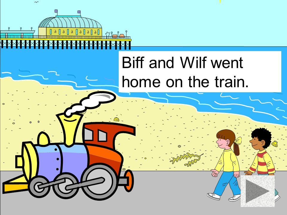Biff and Wilf went home on the train.