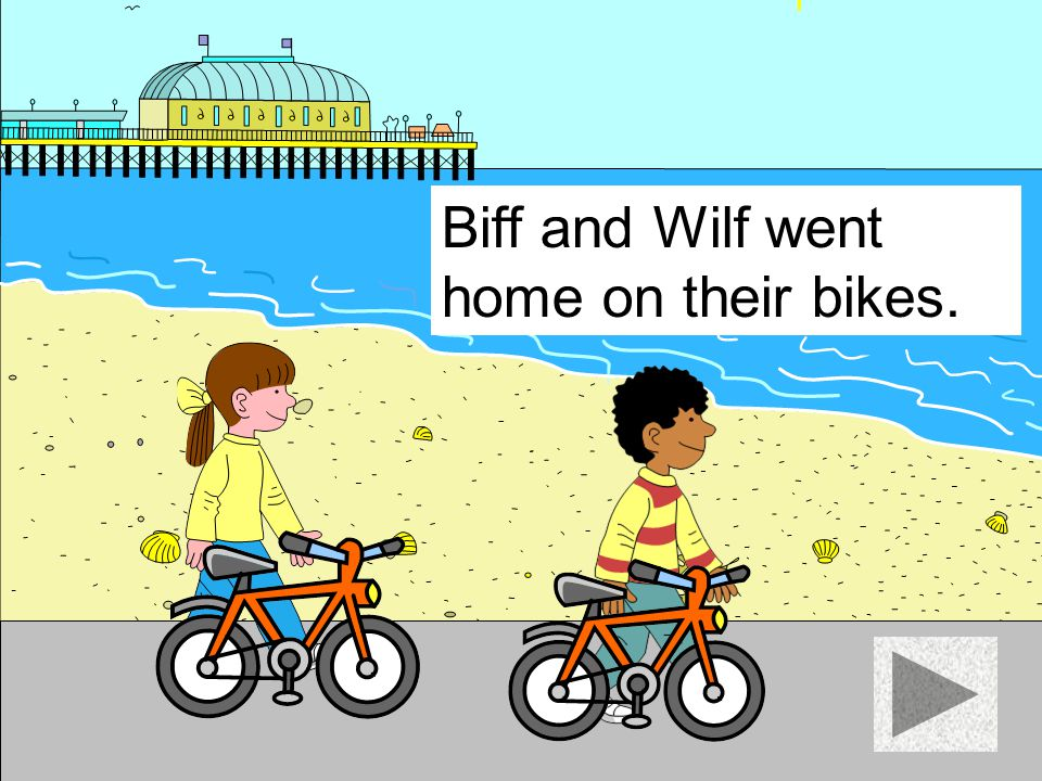 Biff and Wilf went home on their bikes.
