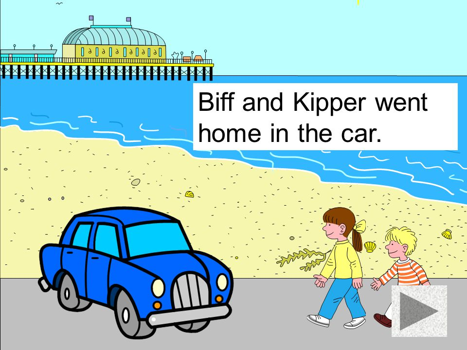 Biff and Kipper went home in the car.