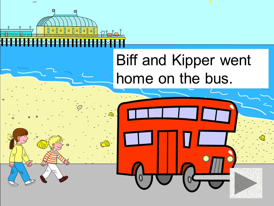 Biff and Kipper went home on the bus.