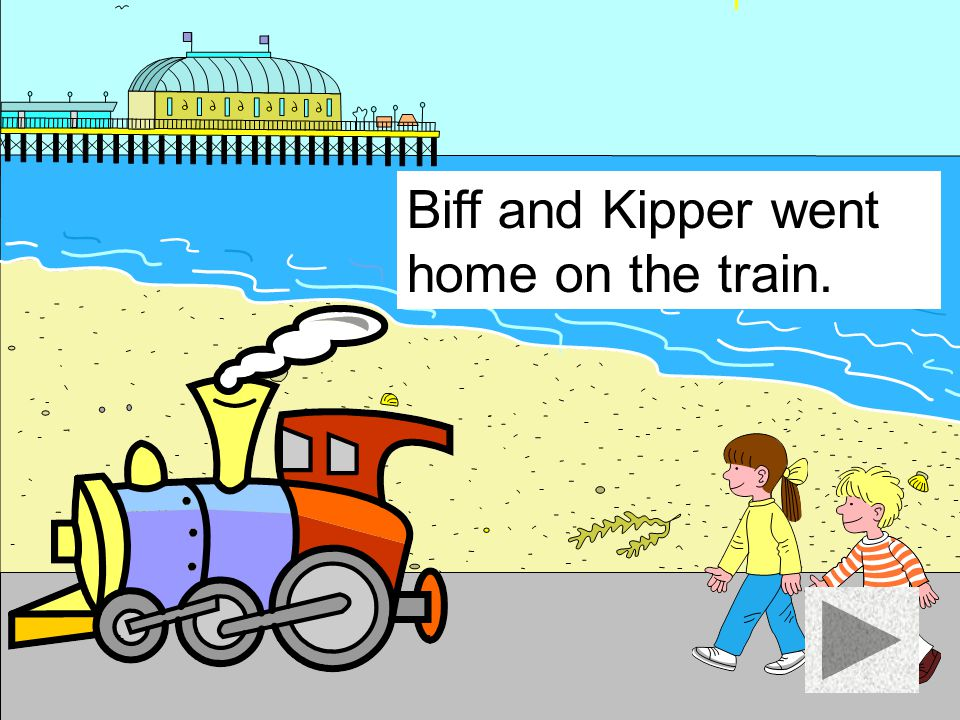 Biff and Kipper went home on the train.