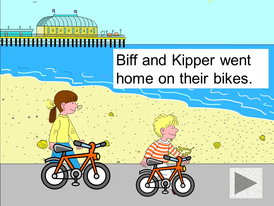 Biff and Kipper went home on their bikes.