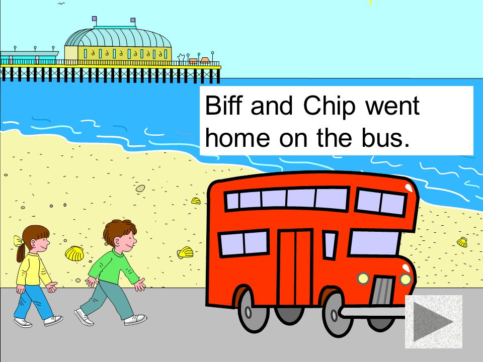 Biff and Chip went home on the bus.