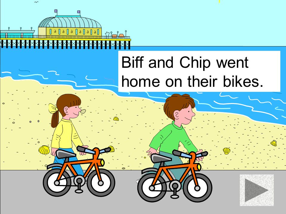 Biff and Chip went home on their bikes.