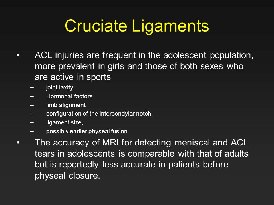 Cruciate Ligaments ACL injuries are frequent in the adolescent population, more prevalent in girls and those of both sexes who are active in sports.