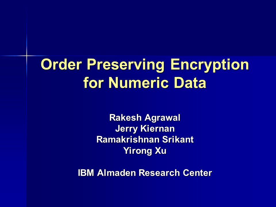 Order Preserving Encryption for Numeric Data Rakesh Agrawal Jerry Kiernan Ramakrishnan Srikant Yirong Xu IBM Almaden Research Center
