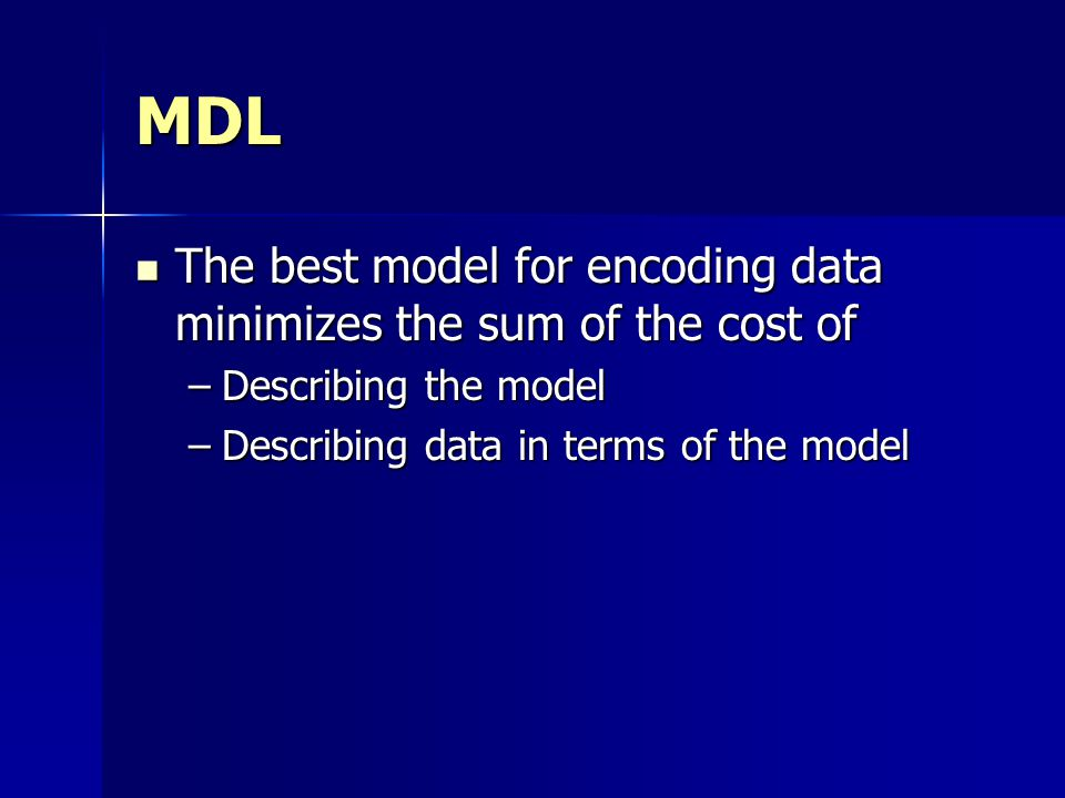 MDL The best model for encoding data minimizes the sum of the cost of