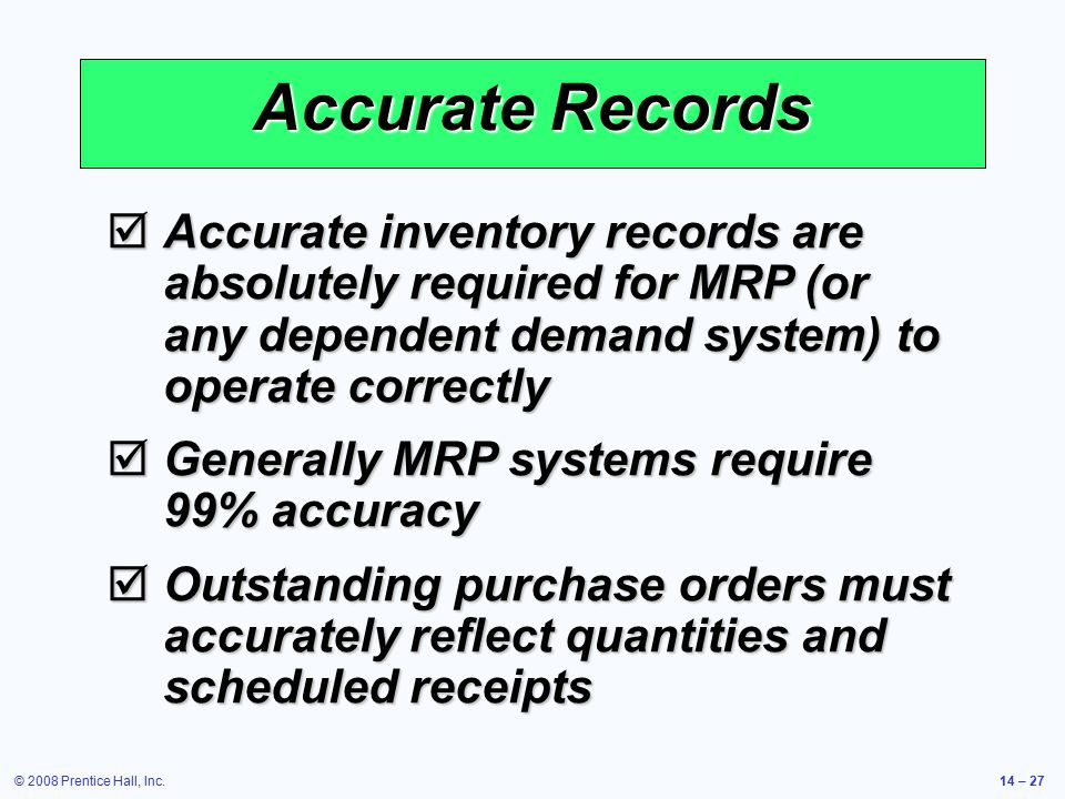 Accurate Records Accurate inventory records are absolutely required for MRP (or any dependent demand system) to operate correctly.