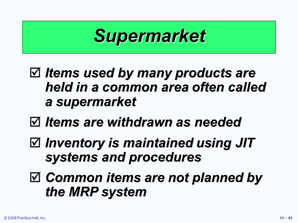 Supermarket Items used by many products are held in a common area often called a supermarket. Items are withdrawn as needed.