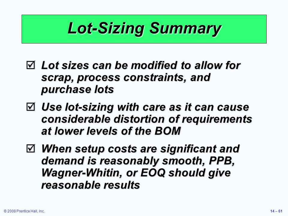 Lot-Sizing Summary Lot sizes can be modified to allow for scrap, process constraints, and purchase lots.