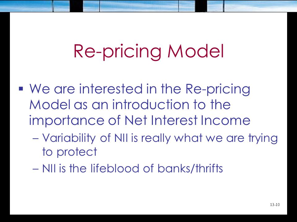 Re-pricing Model We are interested in the Re-pricing Model as an introduction to the importance of Net Interest Income.