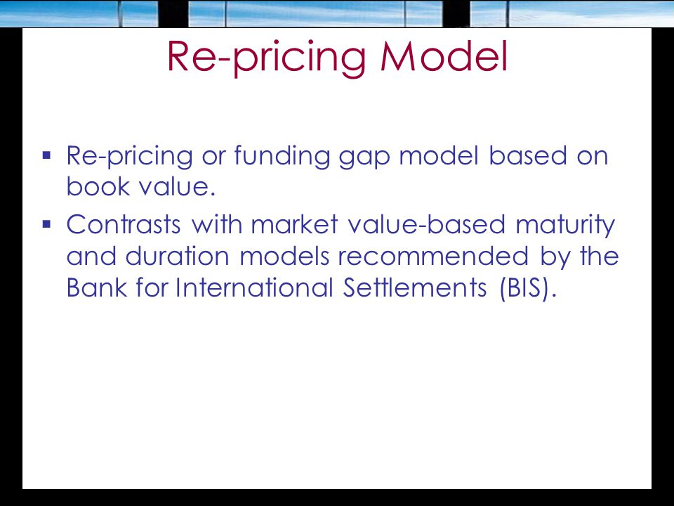 Re-pricing Model Re-pricing or funding gap model based on book value.