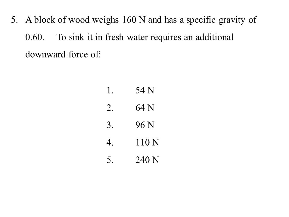 A block of wood weighs 160 N and has a specific gravity of 0. 60