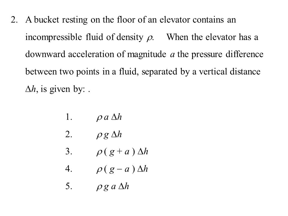 A bucket resting on the floor of an elevator contains an incompressible fluid of density . When the elevator has a downward acceleration of magnitude a the pressure difference between two points in a fluid, separated by a vertical distance h, is given by: .