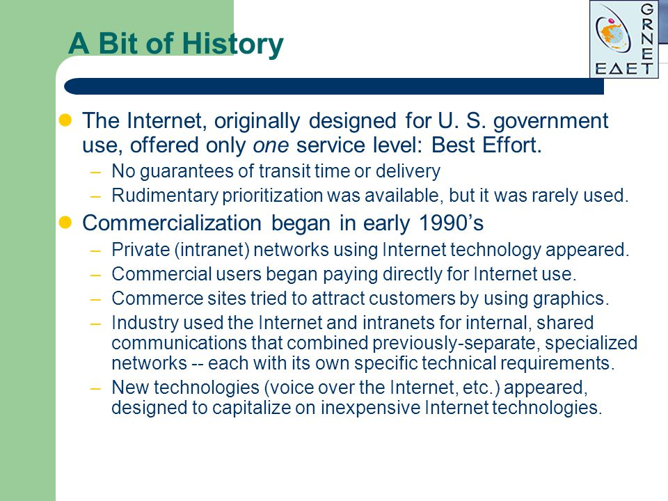 A Bit of History The Internet, originally designed for U. S. government use, offered only one service level: Best Effort.