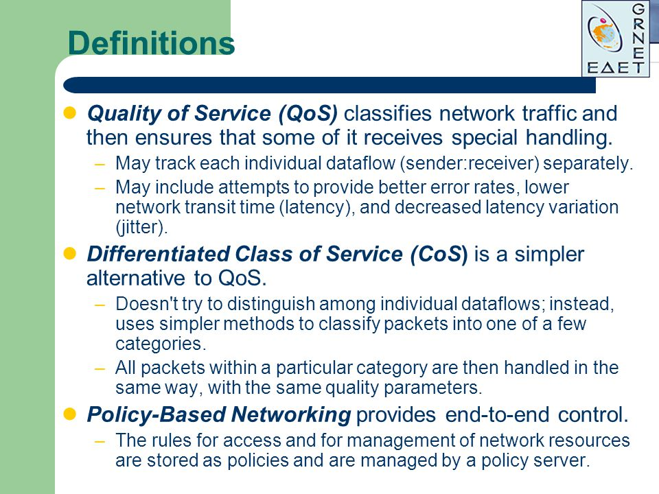 Definitions Quality of Service (QoS) classifies network traffic and then ensures that some of it receives special handling.