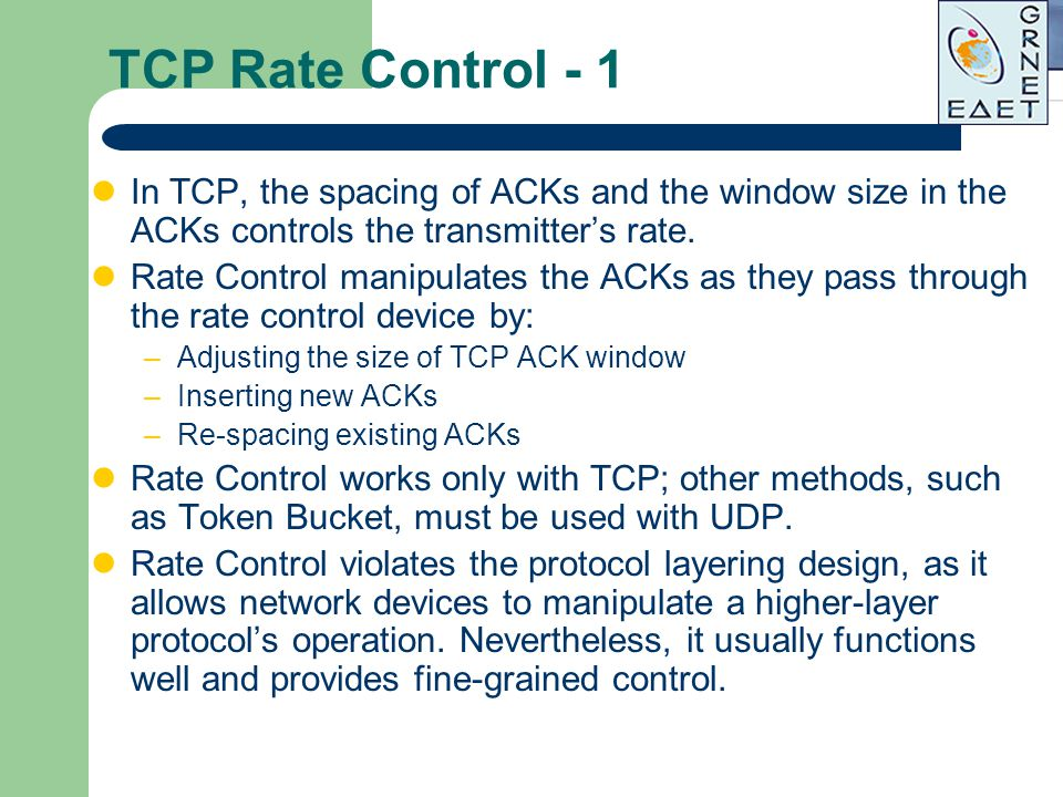 TCP Rate Control - 1 In TCP, the spacing of ACKs and the window size in the ACKs controls the transmitter's rate.