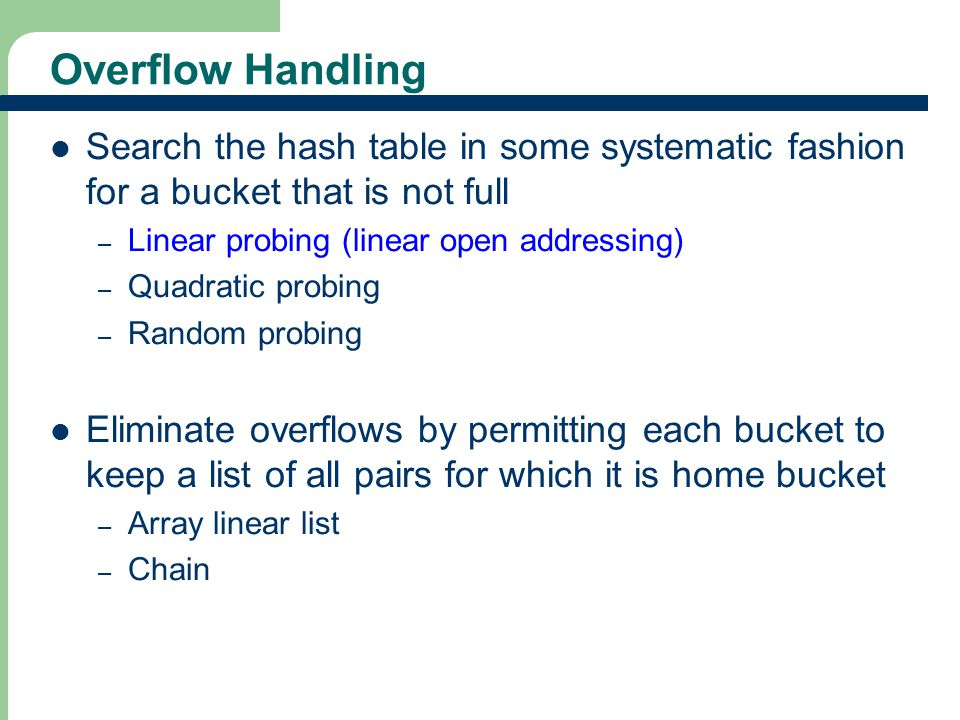 Overflow Handling Search the hash table in some systematic fashion for a bucket that is not full. Linear probing (linear open addressing)