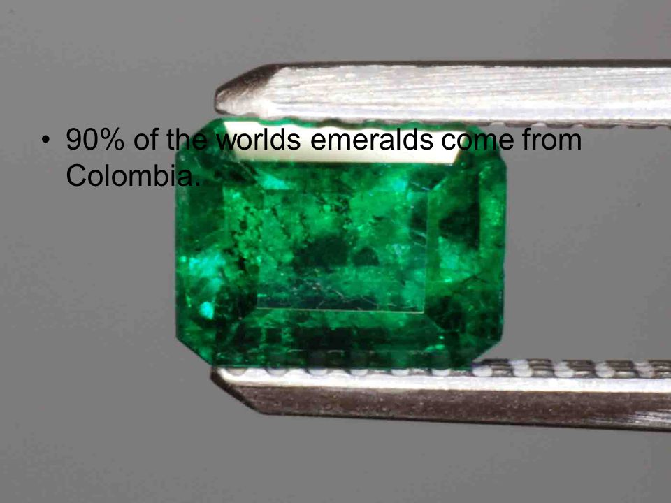 Emeralds 90% of the worlds emeralds come from Colombia.