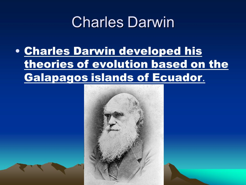 Charles Darwin Charles Darwin developed his theories of evolution based on the Galapagos islands of Ecuador.