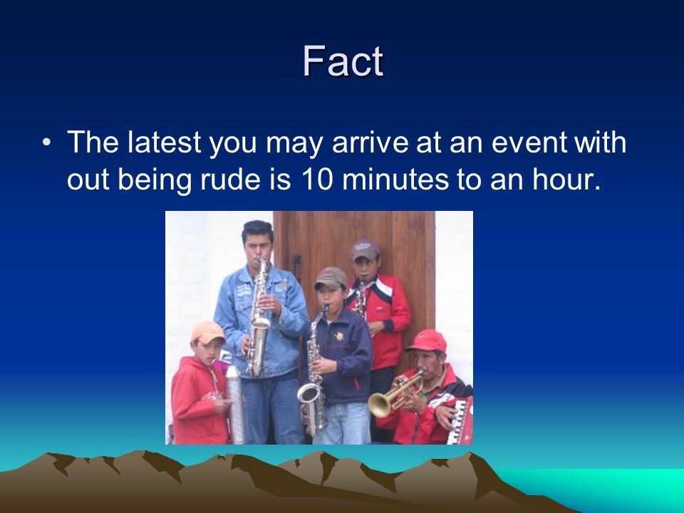 Fact The latest you may arrive at an event with out being rude is 10 minutes to an hour.
