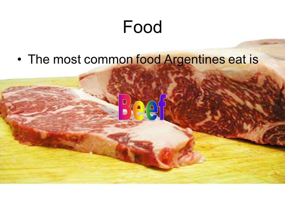 Food The most common food Argentines eat is Beef